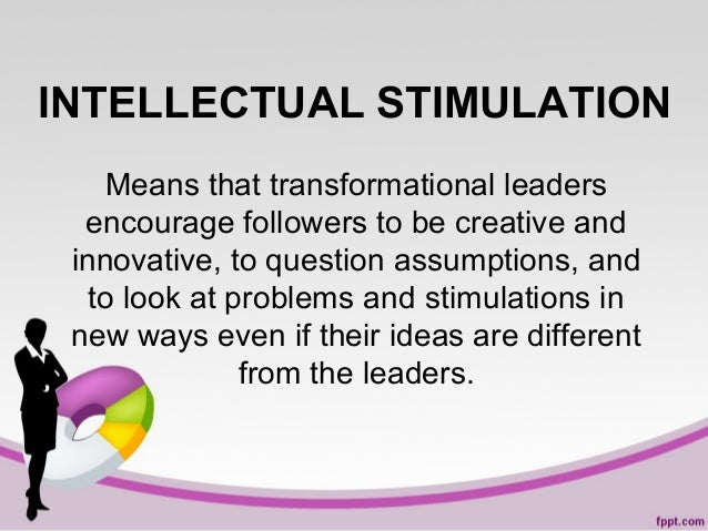 INTELLECTUAL STIMULATION Means that transformational leaders encourage followers to be creative and innovative, to questio...