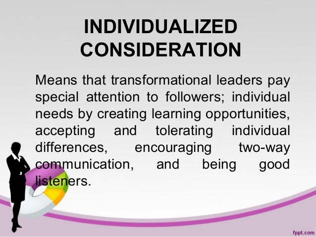 INDIVIDUALIZED CONSIDERATION Means that transformational leaders pay special attention to followers; individual needs by c...