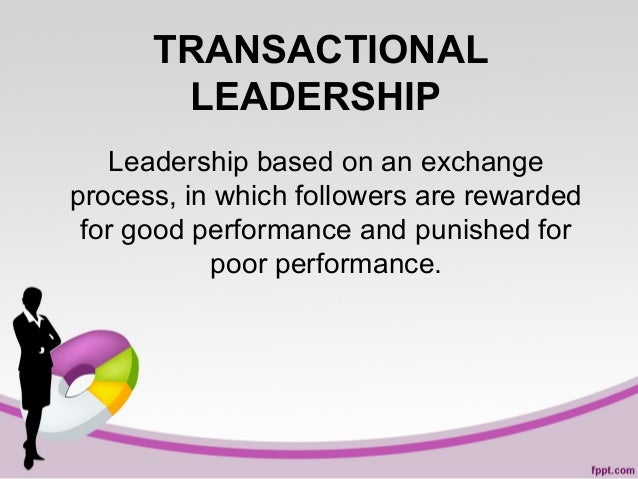 TRANSACTIONAL LEADERSHIP Leadership based on an exchange process, in which followers are rewarded for good performance and...