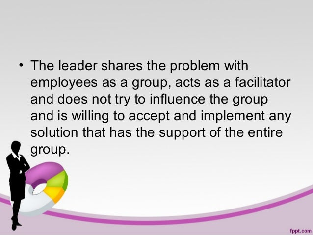 • The leader shares the problem with employees as a group, acts as a facilitator and does not try to influence the group a...