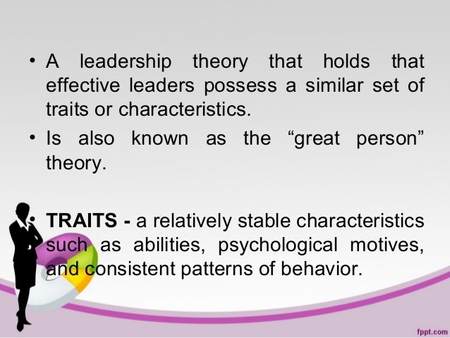 • A leadership theory that holds that effective leaders possess a similar set of traits or characteristics. • Is also know...