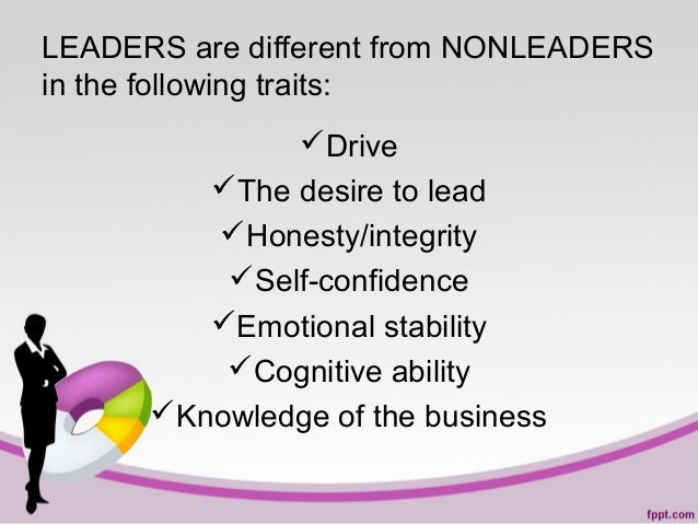 LEADERS are different from NONLEADERS in the following traits: Drive The desire to lead Honesty/integrity Self-confide...