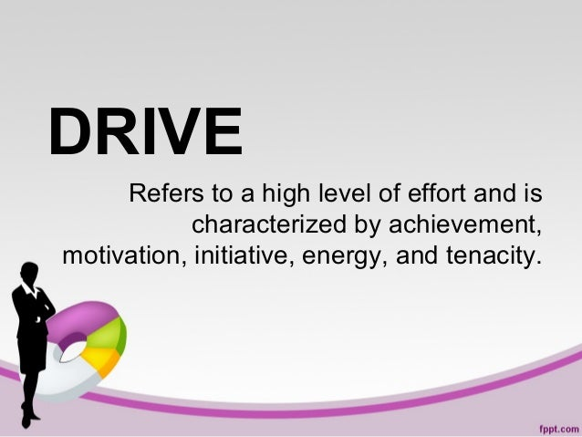 DRIVE Refers to a high level of effort and is characterized by achievement, motivation, initiative, energy, and tenacity.
