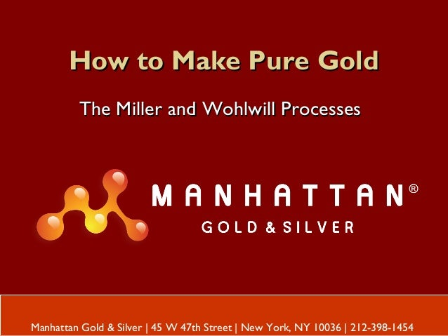 How to Make Pure GoldHow to Make Pure Gold The Miller and Wohlwill ProcessesThe Miller and Wohlwill Processes Manhattan Go...