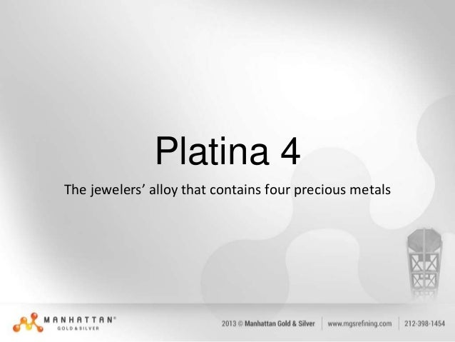 Platina 4 The jewelers' alloy that contains four precious metals