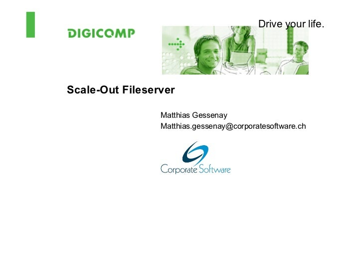 Drive your life.Scale-Out Fileserver                 Matthias Gessenay                 Matthias.gessenay@corporatesoftware...