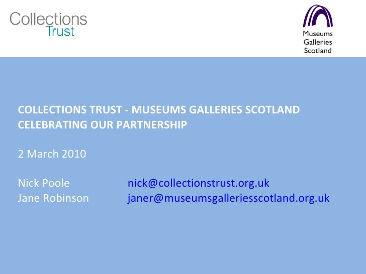 COLLECTIONS TRUST - MUSEUMS GALLERIES SCOTLAND  CELEBRATING OUR PARTNERSHIP 2 March 2010 Nick Poole  [email_address] Jane ...