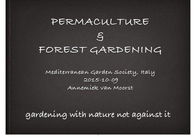 PERMACULTURE & FOREST GARDENING Mediterranean Garden Society, Italy 2015-10-09 Annemiek van Moorst gardening with nature ...