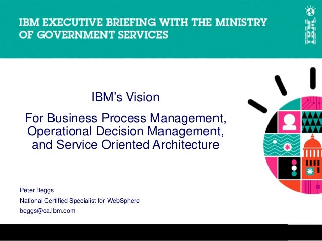 IBM's Vision For Business Process Management, Operational Decision Management,  and Service Oriented ArchitecturePeter Beg...