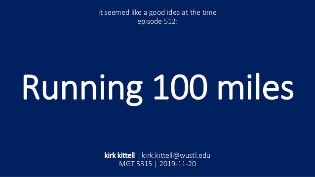 Running 100 miles it seemed like a good idea at the time episode 512: kirk kittell | kirk.kittell@wustl.edu MGT 5315 | 201...