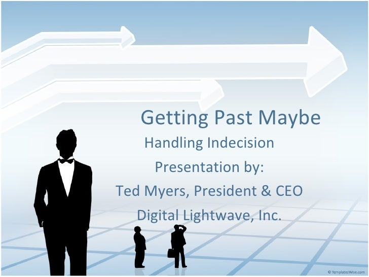 Getting Past Maybe Handling Indecision Presentation by: Ted Myers, President & CEO Digital Lightwave, Inc.