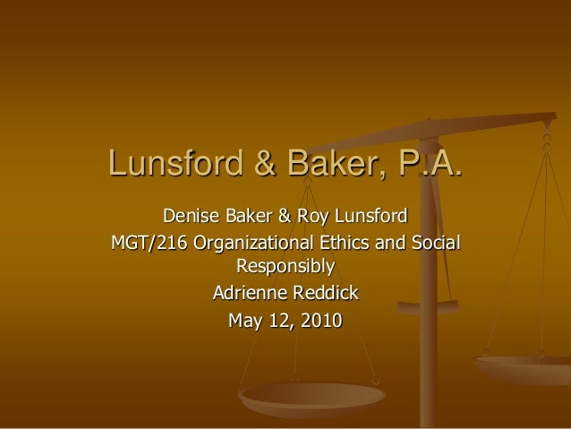 Denise Baker & Roy Lunsford MGT/216 Organizational Ethics and Social Responsibly Adrienne Reddick May 12, 2010 Lunsford & ...