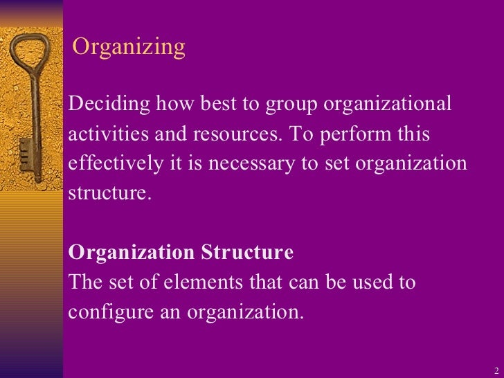 Organizing <ul><li>Deciding how best to group organizational </li></ul><ul><li>activities and resources. To perform this <...