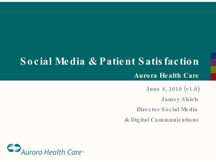 Social Media & Patient Satisfaction Aurora Health Care June 8, 2010 (v1.0) Jamey Shiels Director Social Media  & Digital C...