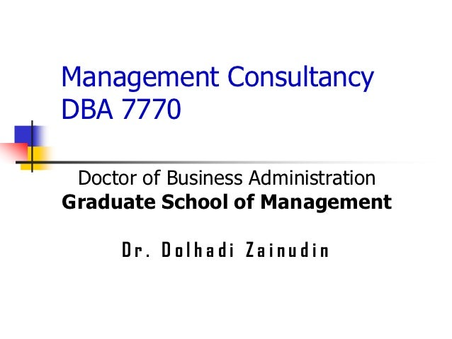 Management ConsultancyDBA 7770 Doctor of Business AdministrationGraduate School of Management      Dr. Dolhadi Zainudin