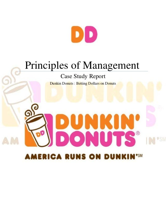 Principles of Management           Case Study Report     Dunkin Donuts : Betting Dollars on Donuts