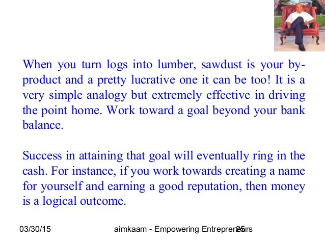 03/30/15 aimkaam - Empowering Entrepreneurs25 When you turn logs into lumber, sawdust is your by- product and a pretty luc...