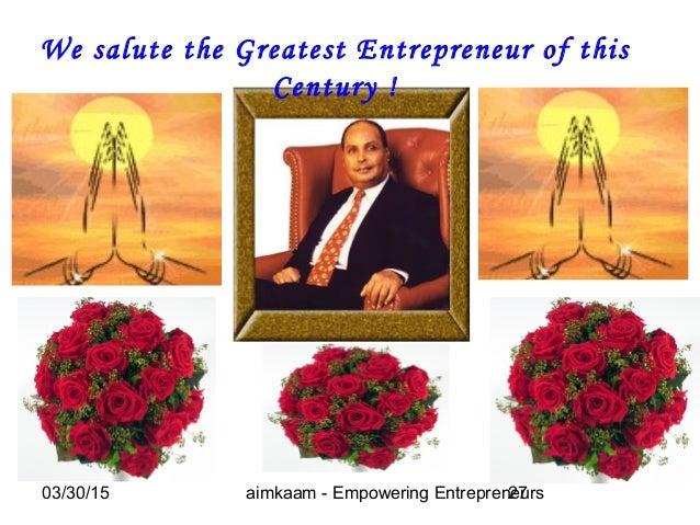 03/30/15 aimkaam - Empowering Entrepreneurs27 We salute the Greatest Entrepreneur of this Century !
