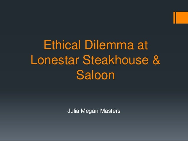 Ethical Dilemma atLonestar Steakhouse &        Saloon     Julia Megan Masters