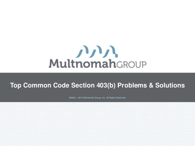Top Common Code Section 403(b) Problems & Solutions ©2003 – 2013 Multnomah Group, Inc. All Rights Reserved.