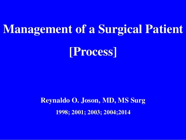 Management of a Surgical Patient [Process] Reynaldo O. Joson, MD, MS Surg 1998; 2001; 2003; 2004;2014