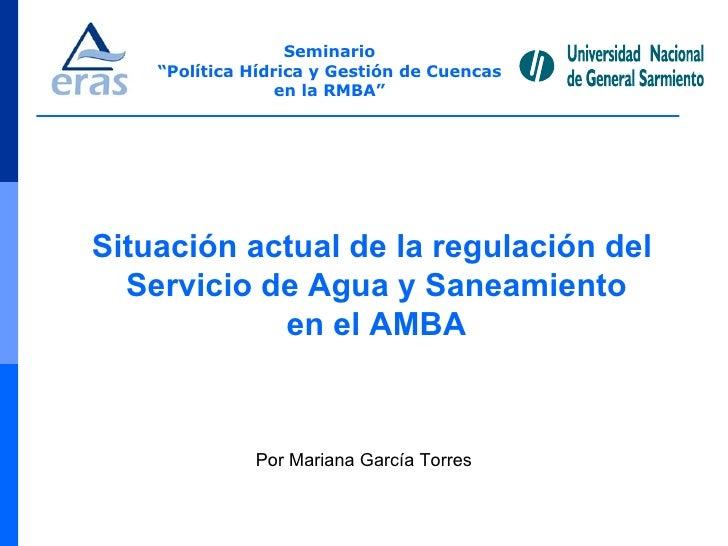 """Seminario """" Política Hídrica y Gestión de Cuencas en la RMBA"""" Situación actual de la regulación del  Servicio de Agua y Sa..."""