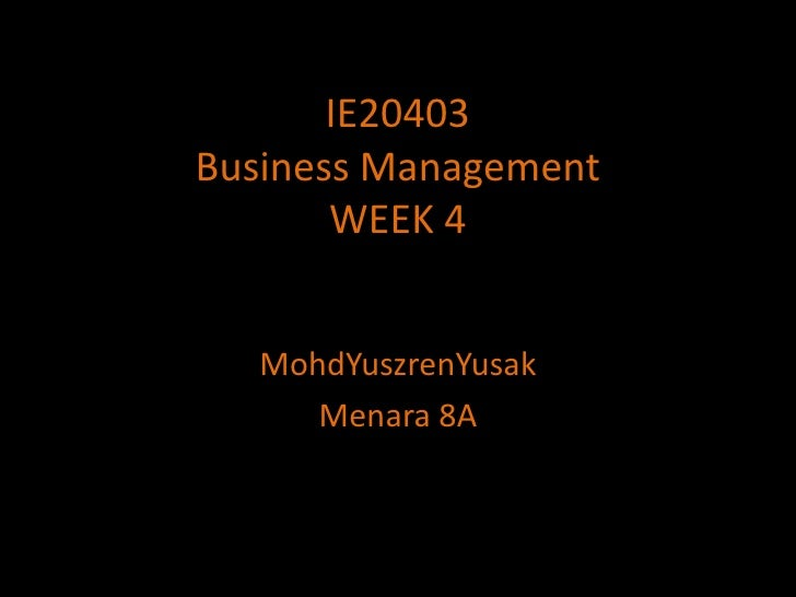 IE20403Business ManagementWEEK 4<br />MohdYuszrenYusak<br />Menara 8A<br />