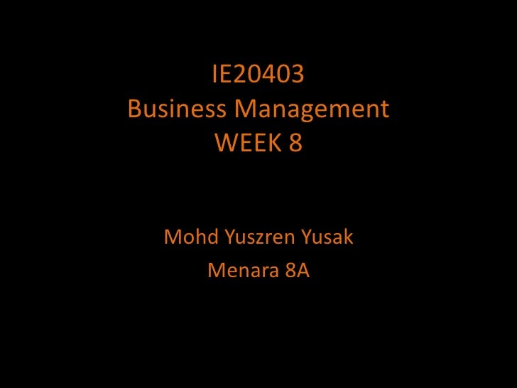 IE20403Business ManagementWEEK 8<br />MohdYuszrenYusak<br />Menara 8A<br />