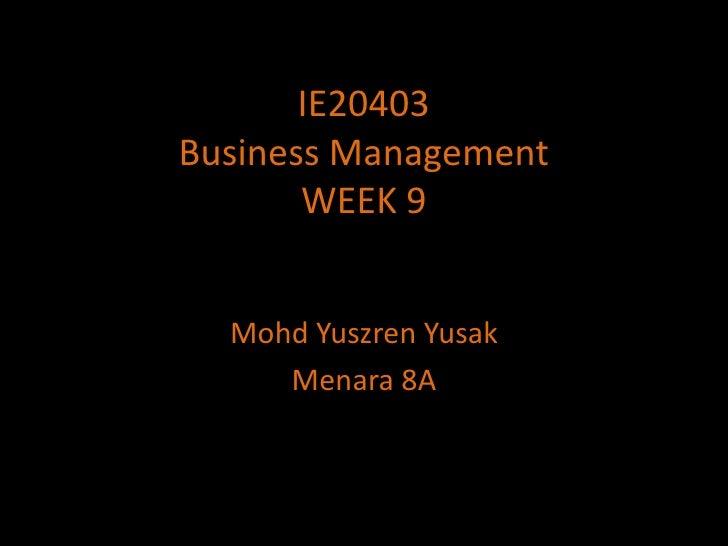 IE20403Business ManagementWEEK 9<br />MohdYuszrenYusak<br />Menara 8A<br />