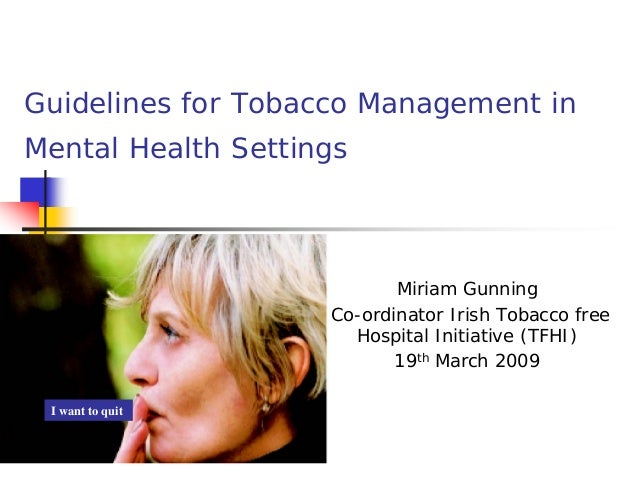 Guidelines for Tobacco Management in Mental Health Settings  Miriam Gunning Co-ordinator Irish Tobacco free Hospital Initi...