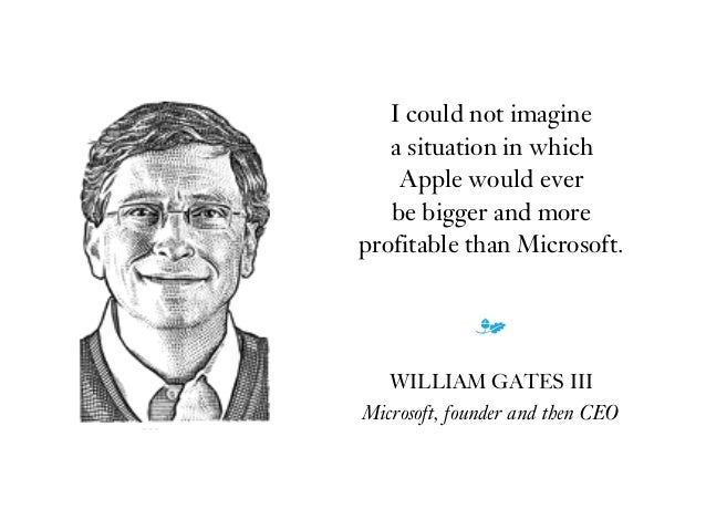 I could not imagine  a situation in which  Apple would ever  be bigger and more  profitable than Microsoft. m WILLIAM ...