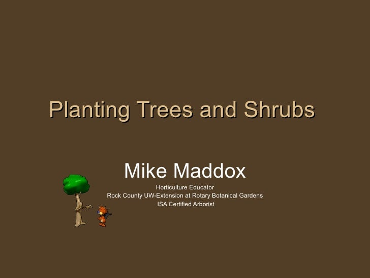 Planting Trees and Shrubs Mike Maddox Horticulture Educator Rock County UW-Extension at Rotary Botanical Gardens ISA Certi...