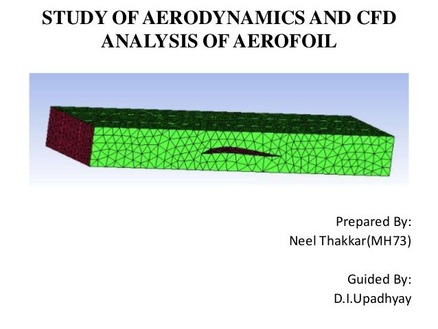 STUDY OFAERODYNAMICS AND CFD ANALYSIS OF AEROFOIL Prepared By: Neel Thakkar(MH73) Guided By: D.I.Upadhyay