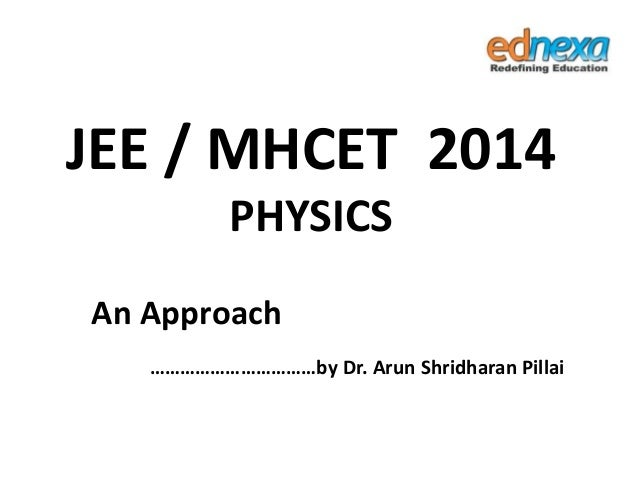 JEE / MHCET 2014 PHYSICS An Approach ……………………………by Dr. Arun Shridharan Pillai