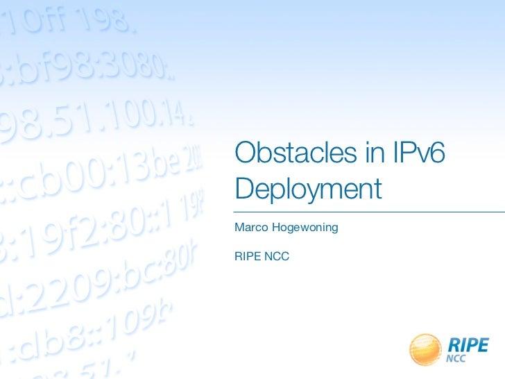 Obstacles in IPv6DeploymentMarco HogewoningRIPE NCC