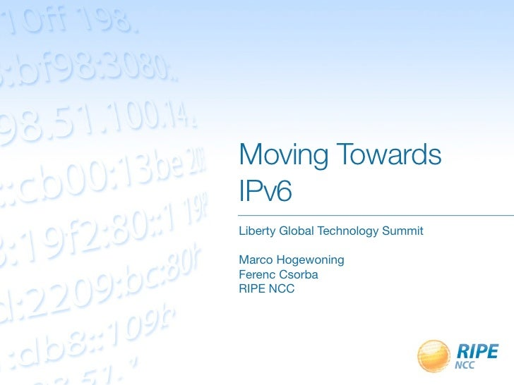 Moving TowardsIPv6Liberty Global Technology SummitMarco HogewoningFerenc CsorbaRIPE NCC