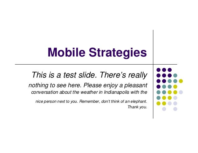 Mobile StrategiesThis is a test slide. There's reallynothing to see here. Please enjoy a pleasantconversation about the we...