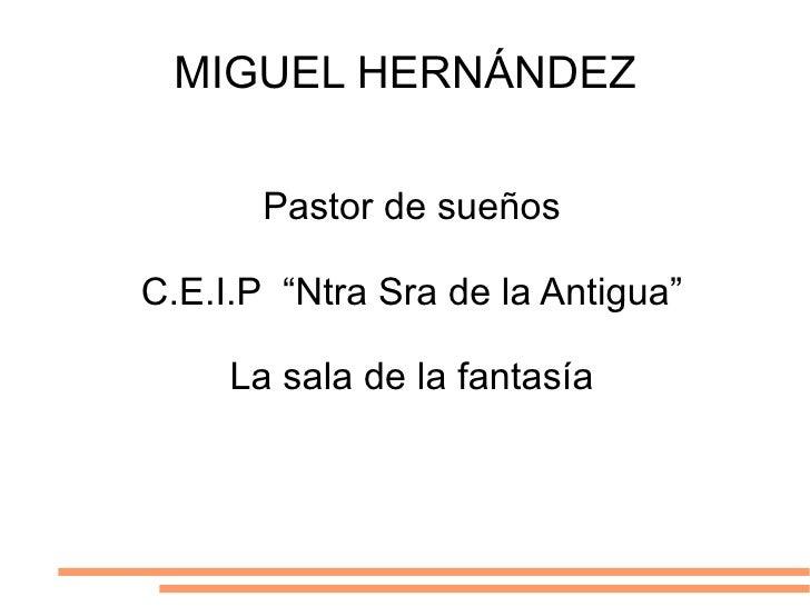 """MIGUEL HERNÁNDEZ <ul>Pastor de sueños C.E.I.P  """"Ntra Sra de la Antigua"""" La sala de la fantasía </ul>"""