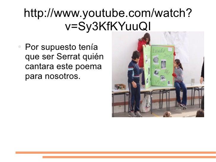 http://www.youtube.com/watch?v=Sy3KfKYuuQI <ul><li>Por supuesto tenía que ser Serrat quién  cantara este poema para nosotr...