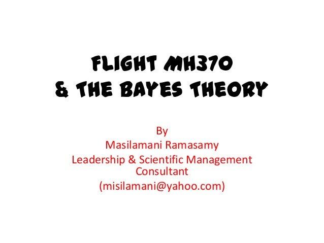 Flight MH370 & The Bayes Theory By Masilamani Ramasamy Leadership & Scientific Management Consultant (misilamani@yahoo.com)