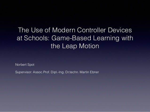 The Use of Modern Controller Devices at Schools: Game-Based Learning with the Leap Motion Norbert Spot Supervisor: Assoc.P...