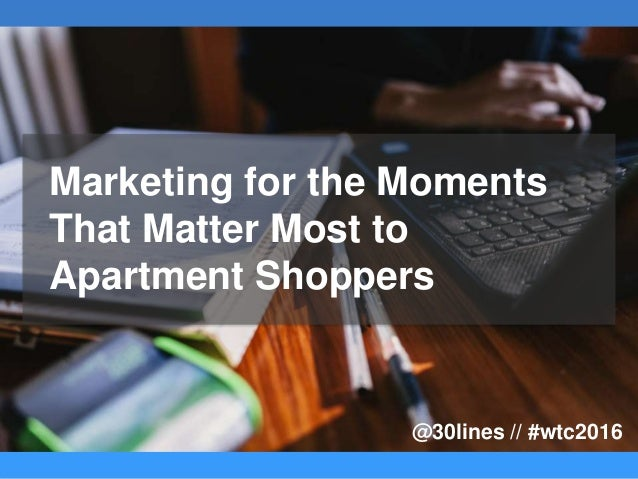 Marketing for the Moments That Matter Most to Apartment Shoppers @30lines // #wtc2016