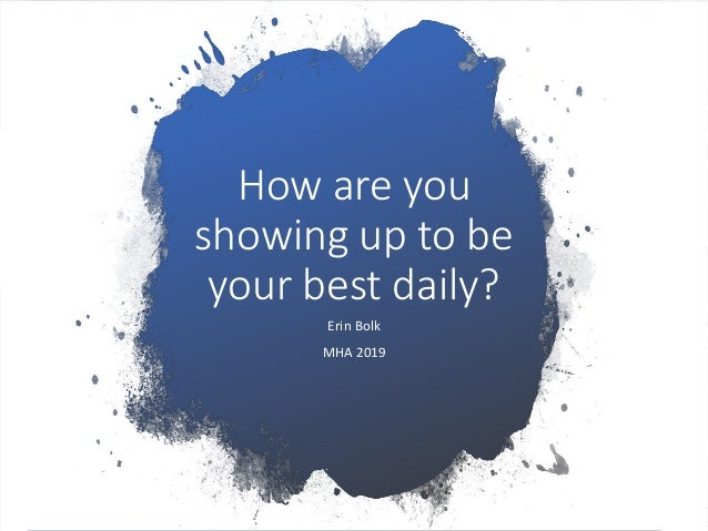How are you showing up to be your best daily? Erin Bolk MHA 2019