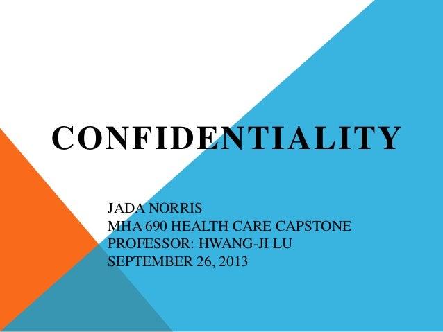 JADA NORRIS MHA 690 HEALTH CARE CAPSTONE PROFESSOR: HWANG-JI LU SEPTEMBER 26, 2013 CONFIDENTIALITY