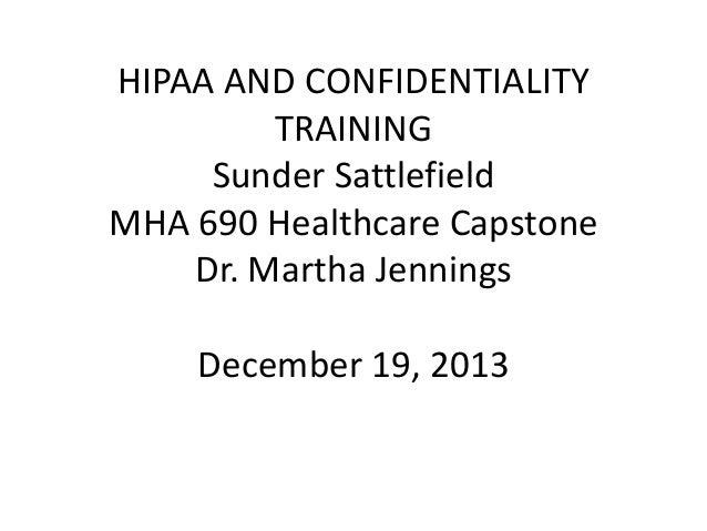 HIPAA AND CONFIDENTIALITY TRAINING Sunder Sattlefield MHA 690 Healthcare Capstone Dr. Martha Jennings December 19, 2013