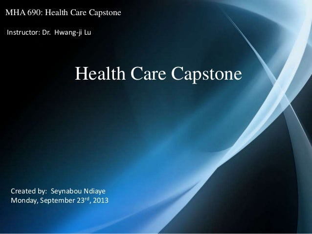 MHA 690: Health Care Capstone Instructor: Dr. Hwang-ji Lu Health Care Capstone Created by: Seynabou Ndiaye Monday, Septemb...