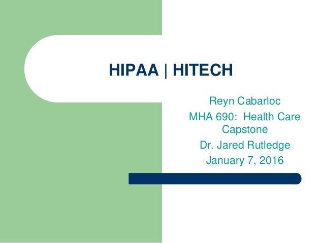 HIPAA | HITECH Reyn Cabarloc MHA 690: Health Care Capstone Dr. Jared Rutledge January 7, 2016