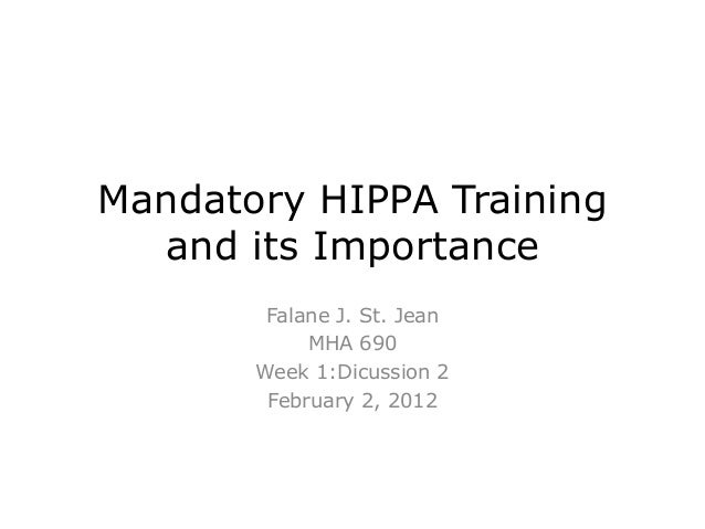 Mandatory HIPPA Training and its Importance Falane J. St. Jean MHA 690 Week 1:Dicussion 2 February 2, 2012