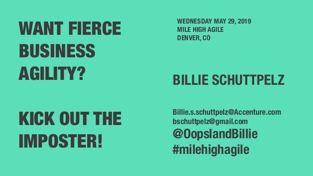 1 WANT FIERCE BUSINESS AGILITY? KICK OUT THE IMPOSTER! WEDNESDAY MAY 29, 2019 MILE HIGH AGILE DENVER, CO BILLIE SCHUTTPELZ...