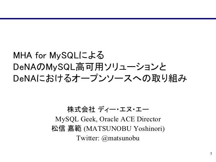 MHA for MySQLによるDeNAのMySQL高可用ソリューションとDeNAにおけるオープンソースへの取り組み       株式会社 ディー・エヌ・エー     MySQL Geek, Oracle ACE Director    松信 ...